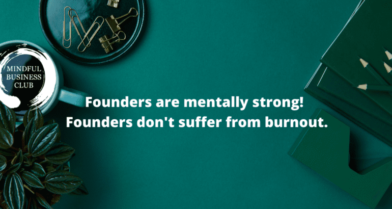 Founders are mentally strong! Founders don't suffer from burnout.